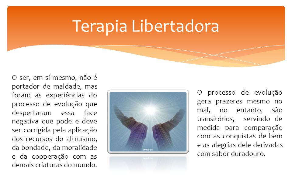 Terapia Libertadora O ser, em si mesmo, não é portador de maldade, mas foram as experiências do processo de evolução que despertaram essa face negativ