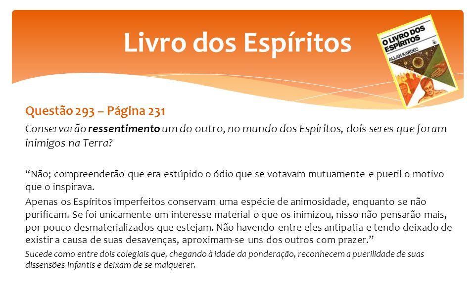 """Questão 293 – Página 231 Conservarão ressentimento um do outro, no mundo dos Espíritos, dois seres que foram inimigos na Terra? """"Não; compreenderão qu"""