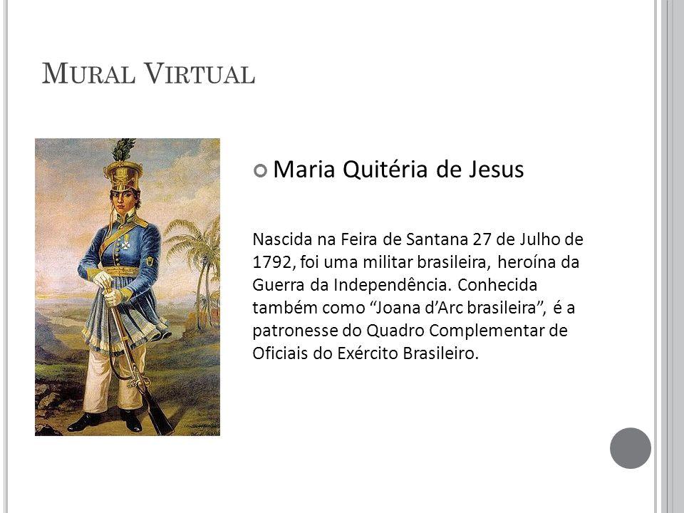 M URAL V IRTUAL Maria Quitéria de Jesus Nascida na Feira de Santana 27 de Julho de 1792, foi uma militar brasileira, heroína da Guerra da Independência.