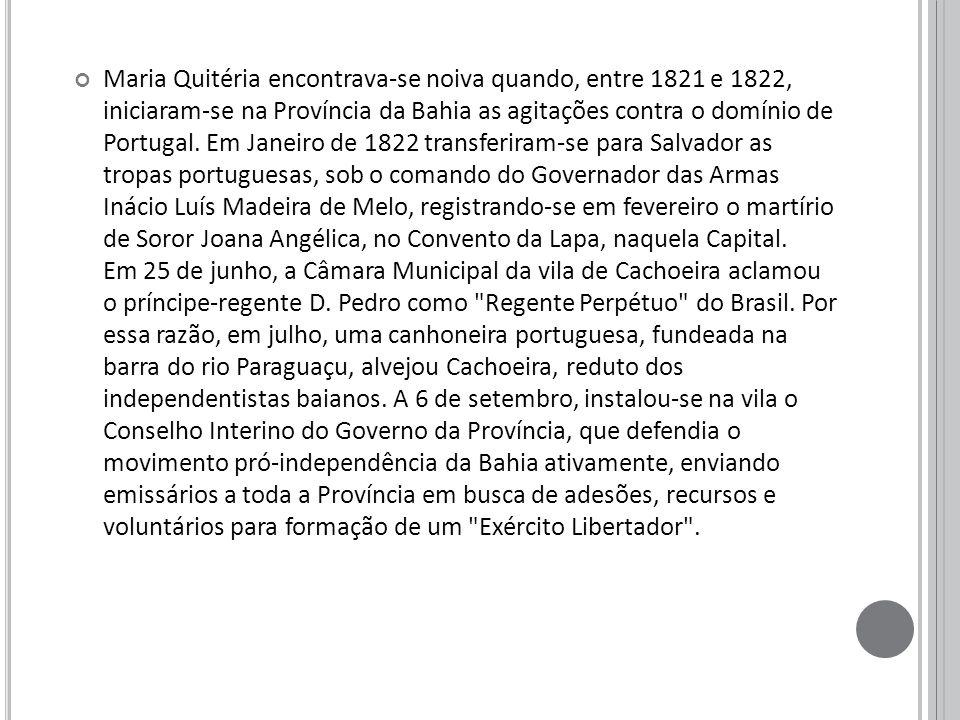 Maria Quitéria encontrava-se noiva quando, entre 1821 e 1822, iniciaram-se na Província da Bahia as agitações contra o domínio de Portugal.