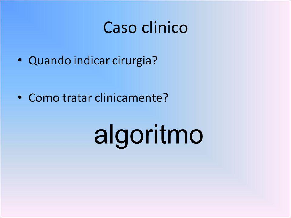 Caso clinico • Quando indicar cirurgia? • Como tratar clinicamente? algoritmo