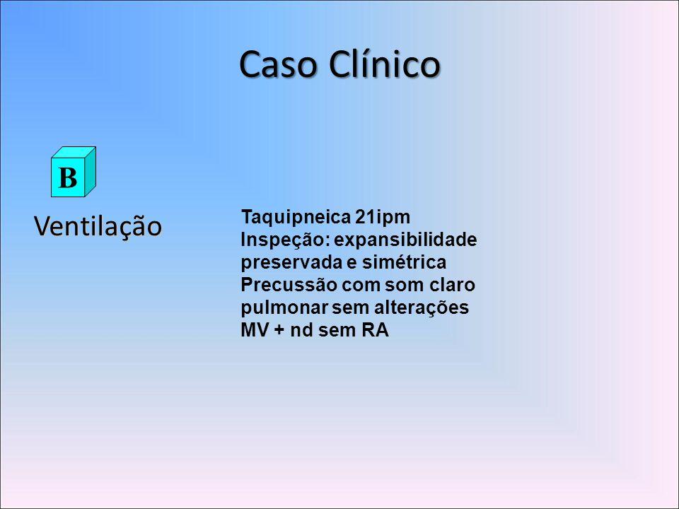 Caso Clínico Ventilação B Taquipneica 21ipm Inspeção: expansibilidade preservada e simétrica Precussão com som claro pulmonar sem alterações MV + nd sem RA