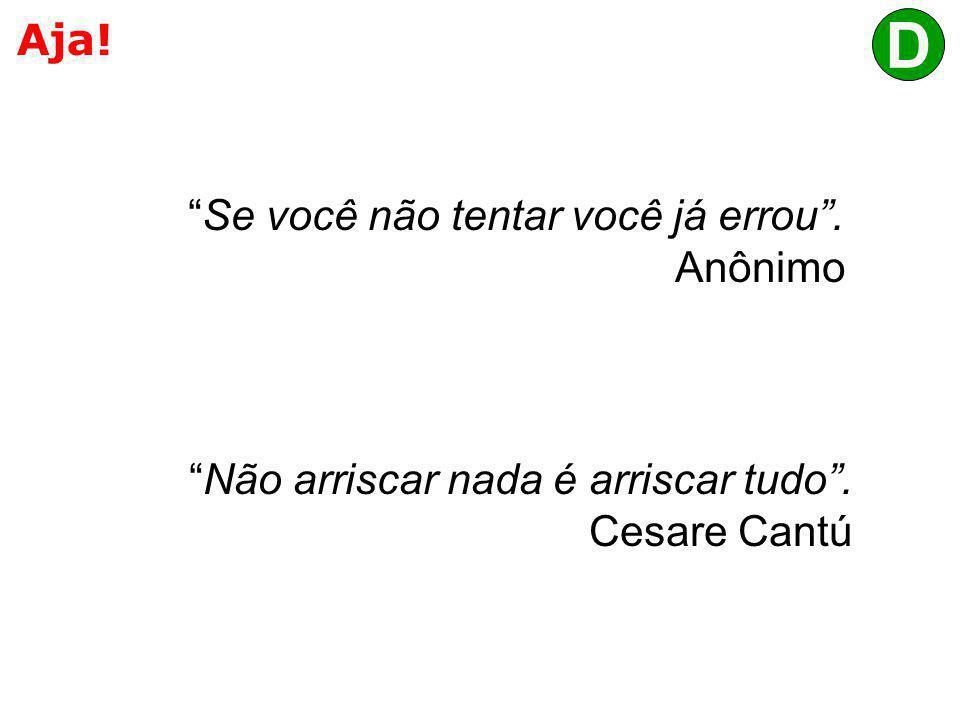 """Aja! """"Não arriscar nada é arriscar tudo"""". Cesare Cantú """"Se você não tentar você já errou"""". Anônimo D"""