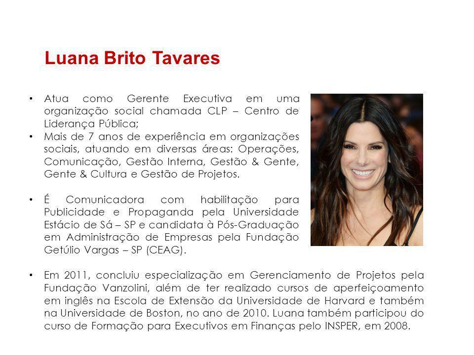 Luana Brito Tavares • Atua como Gerente Executiva em uma organização social chamada CLP – Centro de Liderança Pública; • Mais de 7 anos de experiência