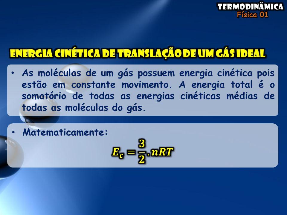 • As moléculas de um gás possuem energia cinética pois estão em constante movimento. A energia total é o somatório de todas as energias cinéticas médi