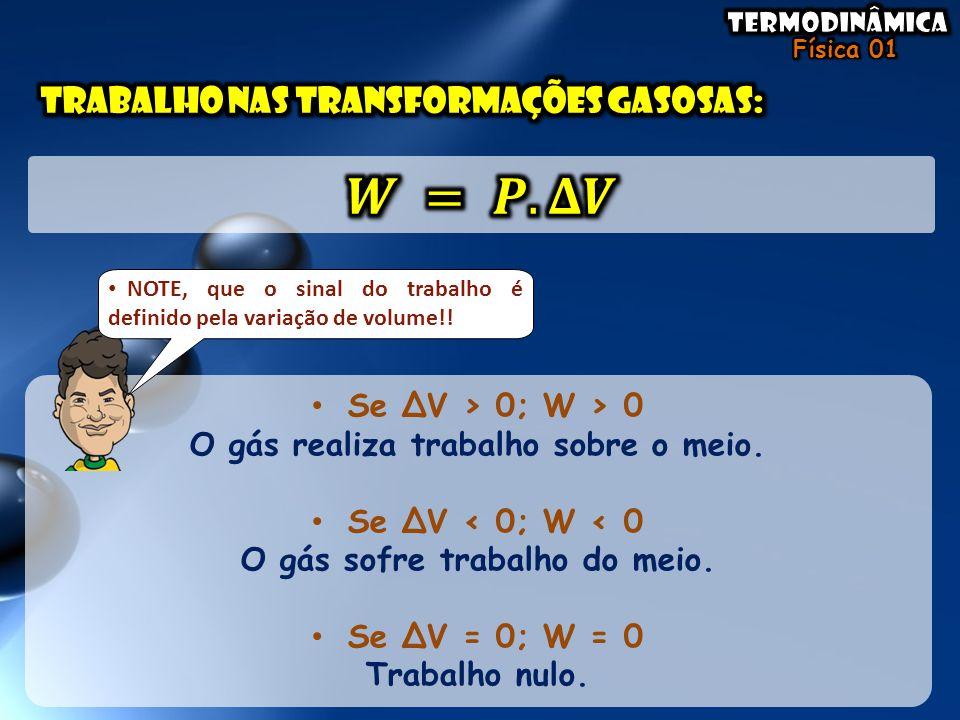 • Se ΔV > 0; W > 0 O gás realiza trabalho sobre o meio. • Se ΔV < 0; W < 0 O gás sofre trabalho do meio. • Se ΔV = 0; W = 0 Trabalho nulo. • NOTE, que