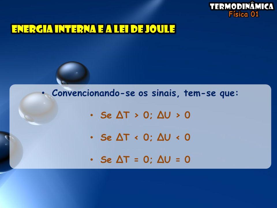 • Convencionando-se os sinais, tem-se que: • Se ΔT > 0; ΔU > 0 • Se ΔT < 0; ΔU < 0 • Se ΔT = 0; ΔU = 0