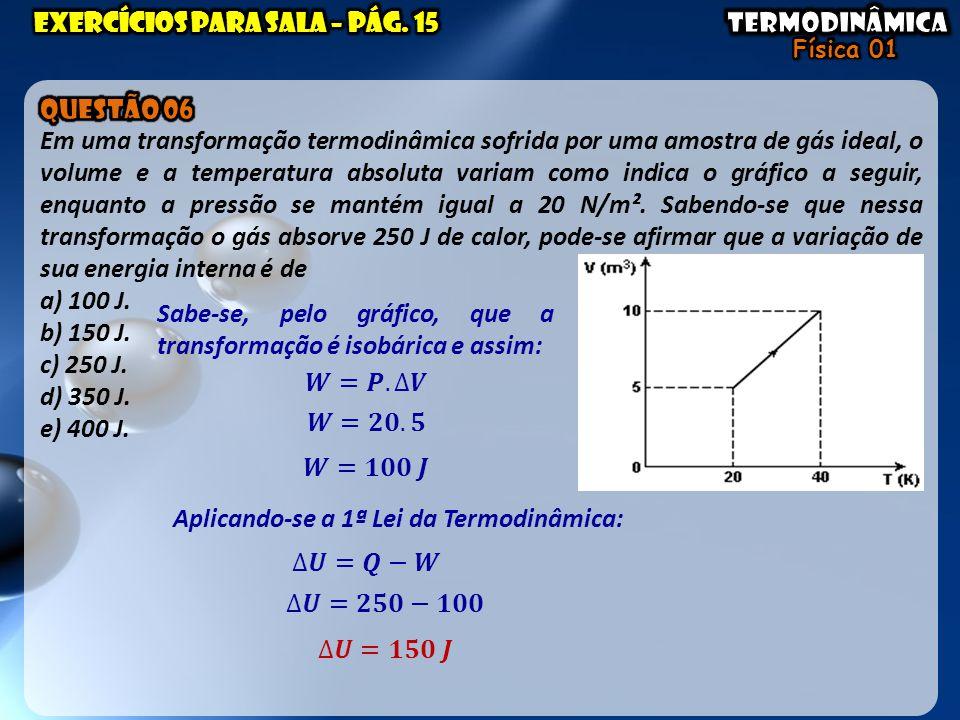 Sabe-se, pelo gráfico, que a transformação é isobárica e assim: Aplicando-se a 1ª Lei da Termodinâmica: