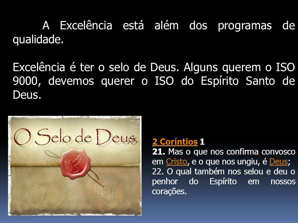 A Excelência está além dos programas de qualidade. Excelência é ter o selo de Deus. Alguns querem o ISO 9000, devemos querer o ISO do Espírito Santo d