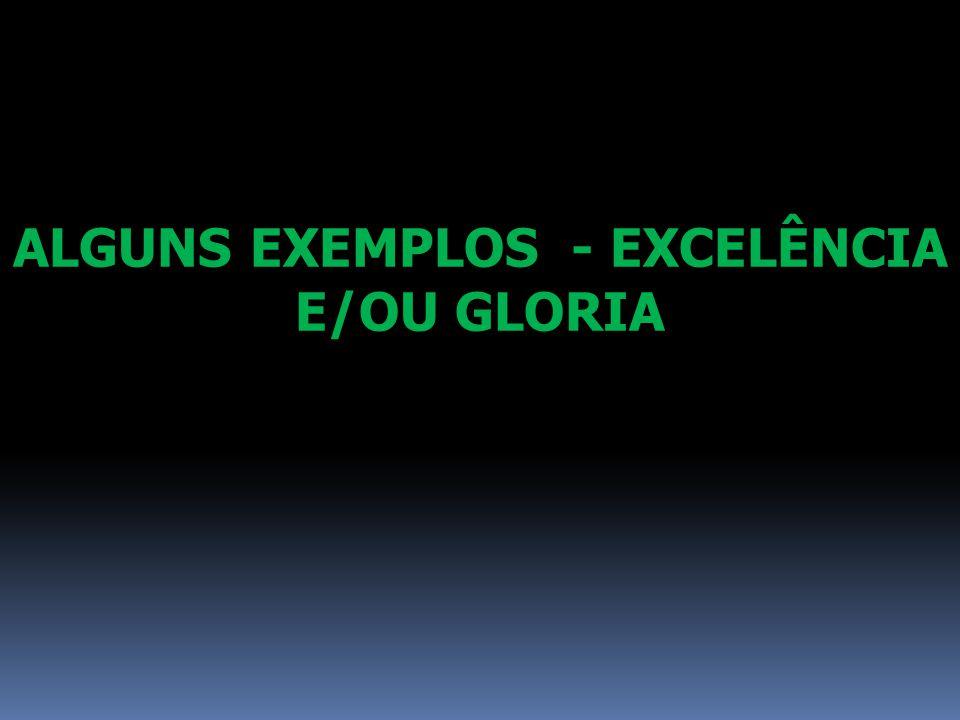 ALGUNS EXEMPLOS - EXCELÊNCIA E/OU GLORIA