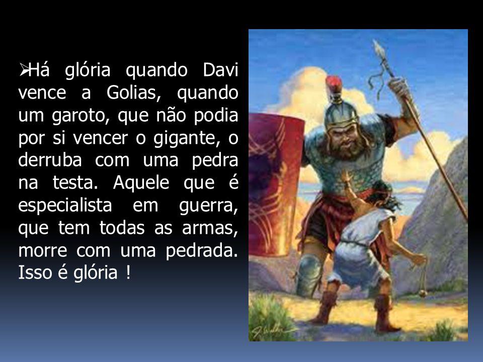  Há glória quando Davi vence a Golias, quando um garoto, que não podia por si vencer o gigante, o derruba com uma pedra na testa. Aquele que é especi
