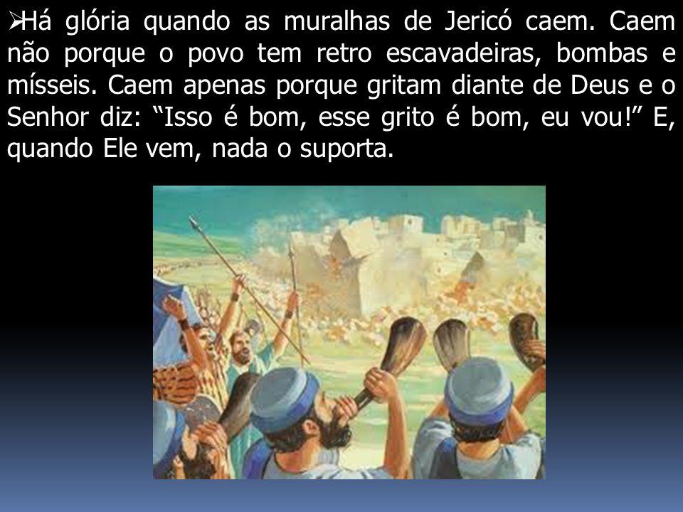  Há glória quando as muralhas de Jericó caem. Caem não porque o povo tem retro escavadeiras, bombas e mísseis. Caem apenas porque gritam diante de De