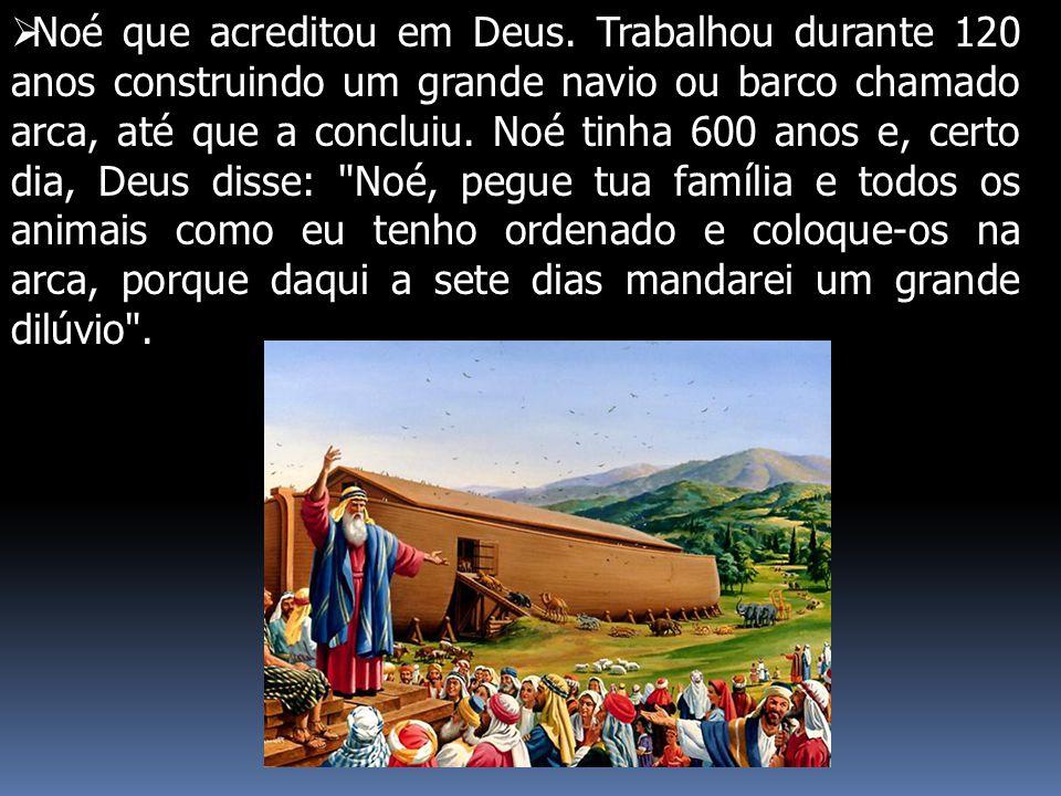  Noé que acreditou em Deus. Trabalhou durante 120 anos construindo um grande navio ou barco chamado arca, até que a concluiu. Noé tinha 600 anos e, c