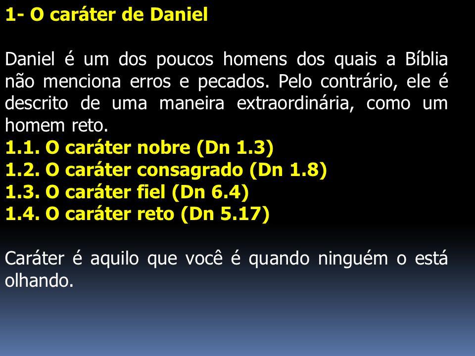 1- O caráter de Daniel Daniel é um dos poucos homens dos quais a Bíblia não menciona erros e pecados. Pelo contrário, ele é descrito de uma maneira ex