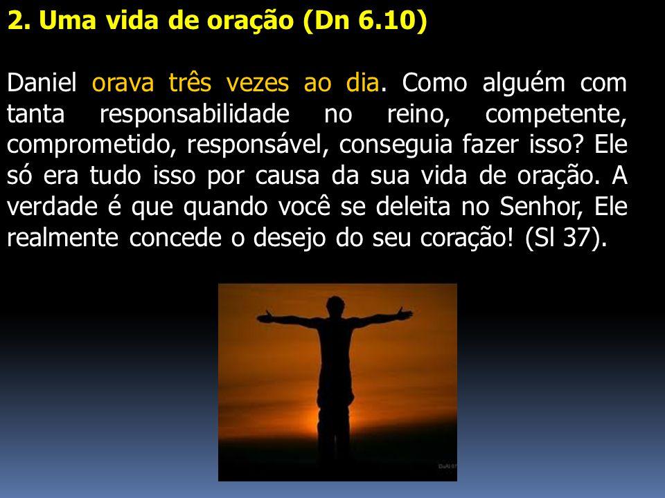 2. Uma vida de oração (Dn 6.10) Daniel orava três vezes ao dia. Como alguém com tanta responsabilidade no reino, competente, comprometido, responsável