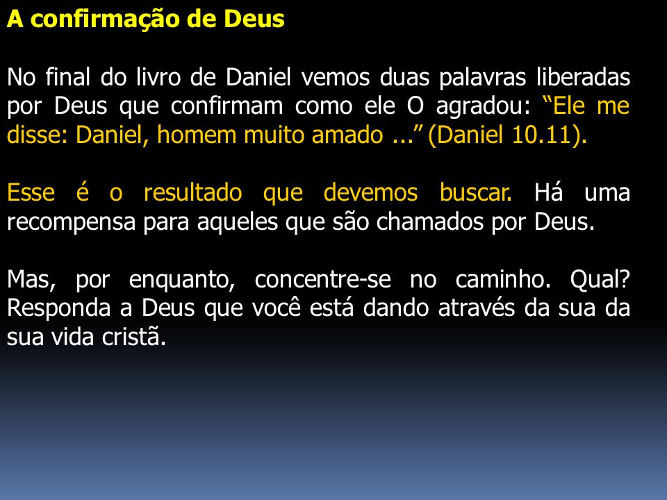 """A confirmação de Deus No final do livro de Daniel vemos duas palavras liberadas por Deus que confirmam como ele O agradou: """"Ele me disse: Daniel, home"""