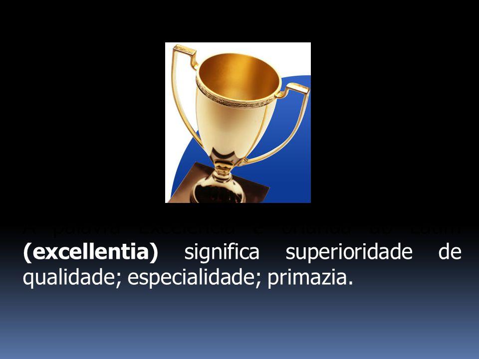 A palavra Excelência é oriunda do Latim (excellentia) significa superioridade de qualidade; especialidade; primazia.