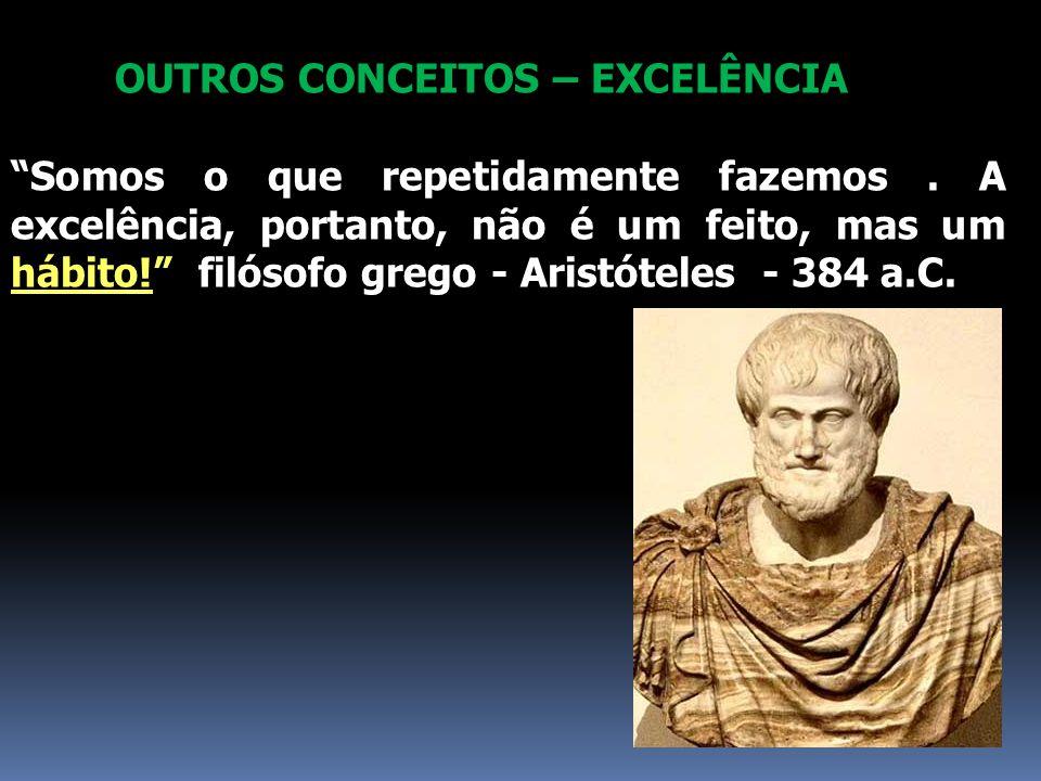 """OUTROS CONCEITOS – EXCELÊNCIA """"Somos o que repetidamente fazemos. A excelência, portanto, não é um feito, mas um hábito!"""" filósofo grego - Aristóteles"""