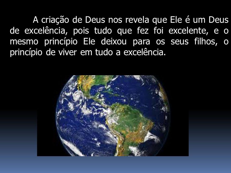 A criação de Deus nos revela que Ele é um Deus de excelência, pois tudo que fez foi excelente, e o mesmo princípio Ele deixou para os seus filhos, o p