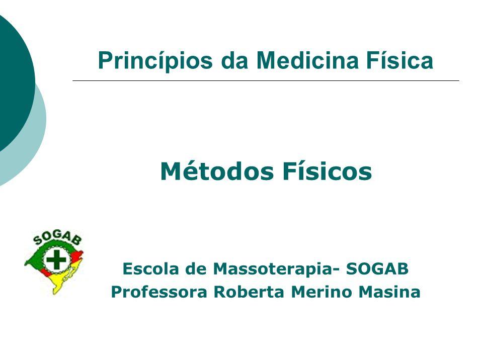 Princípios da Medicina Física Métodos Físicos Escola de Massoterapia- SOGAB Professora Roberta Merino Masina