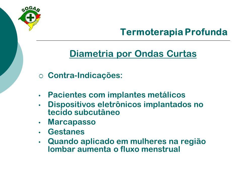 Termoterapia Profunda Diametria por Ondas Curtas  Contra-Indicações: • Pacientes com implantes metálicos • Dispositivos eletrônicos implantados no te