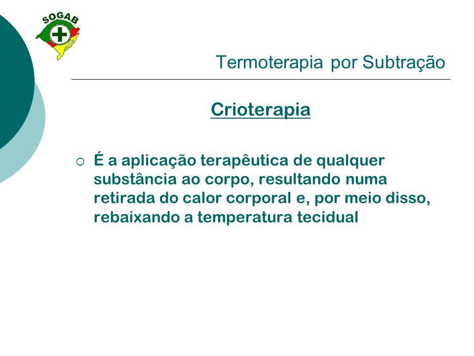 Termoterapia por Subtração Crioterapia  É a aplicação terapêutica de qualquer substância ao corpo, resultando numa retirada do calor corporal e, por