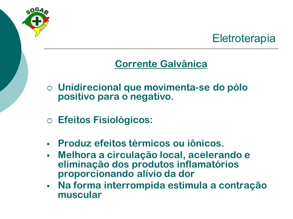 Eletroterapia Corrente Galvânica  Unidirecional que movimenta-se do pólo positivo para o negativo.  Efeitos Fisiológicos:  Produz efeitos térmicos