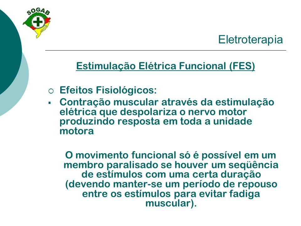 Eletroterapia Estimulação Elétrica Funcional (FES)  Efeitos Fisiológicos:  Contração muscular através da estimulação elétrica que despolariza o nerv