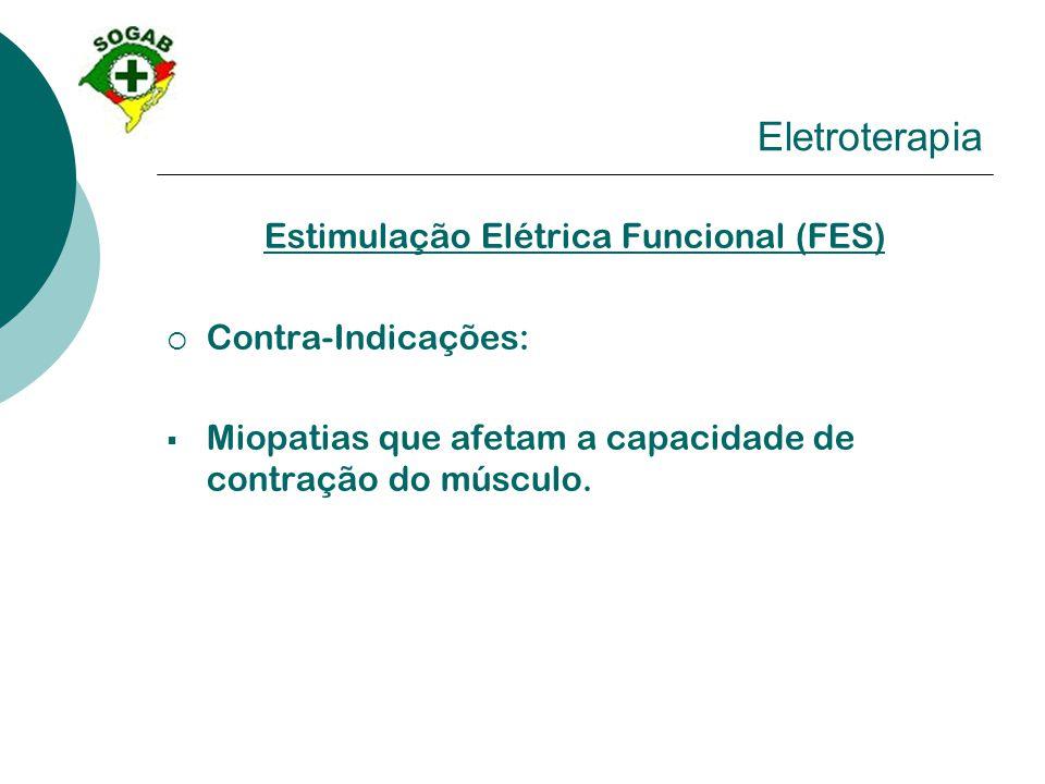 Eletroterapia Estimulação Elétrica Funcional (FES)  Contra-Indicações:  Miopatias que afetam a capacidade de contração do músculo.