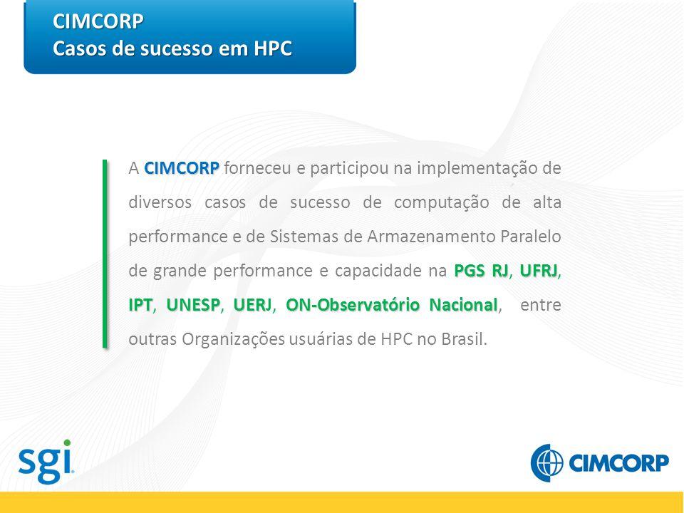 CIMCORP Casos de sucesso em HPC CIMCORP PGS RJUFRJ IPTUNESPUERON-Observatório Nacional A CIMCORP forneceu e participou na implementação de diversos casos de sucesso de computação de alta performance e de Sistemas de Armazenamento Paralelo de grande performance e capacidade na PGS RJ, UFRJ, IPT, UNESP, UERJ, ON-Observatório Nacional, entre outras Organizações usuárias de HPC no Brasil.