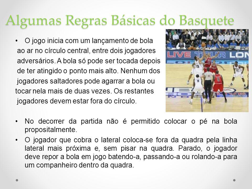 Algumas Regras Básicas do Basquete •O jogo inicia com um lançamento de bola ao ar no círculo central, entre dois jogadores adversários. A bola só pode