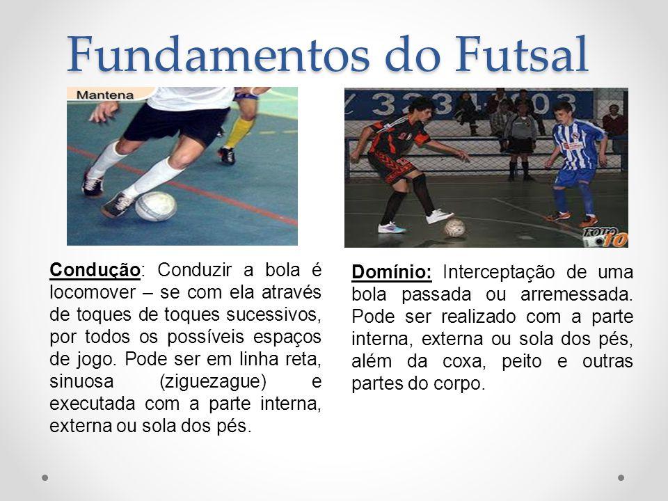 Fundamentos do Futsal Condução: Conduzir a bola é locomover – se com ela através de toques de toques sucessivos, por todos os possíveis espaços de jog