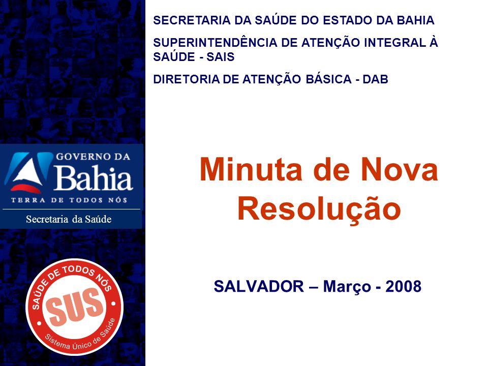 Secretaria da Saúde Minuta de Nova Resolução SALVADOR – Março - 2008 SECRETARIA DA SAÚDE DO ESTADO DA BAHIA SUPERINTENDÊNCIA DE ATENÇÃO INTEGRAL À SAÚDE - SAIS DIRETORIA DE ATENÇÃO BÁSICA - DAB