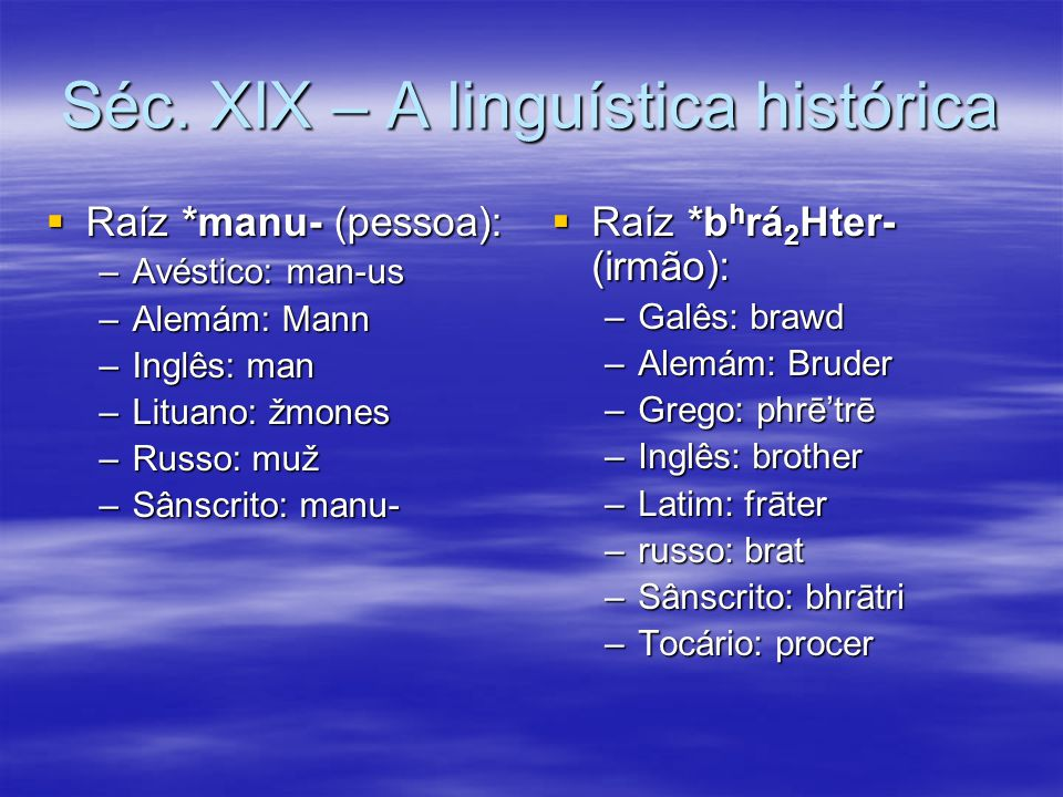 Séc. XIX – A linguística histórica  Raíz *manu- (pessoa): –Avéstico: man-us –Alemám: Mann –Inglês: man –Lituano: žmones –Russo: muž –Sânscrito: manu-
