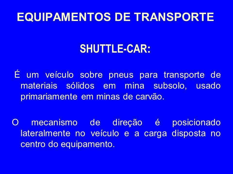 EQUIPAMENTOS DE TRANSPORTE SHUTTLE-CAR : É um veículo sobre pneus para transporte de materiais sólidos em mina subsolo, usado primariamente em minas d