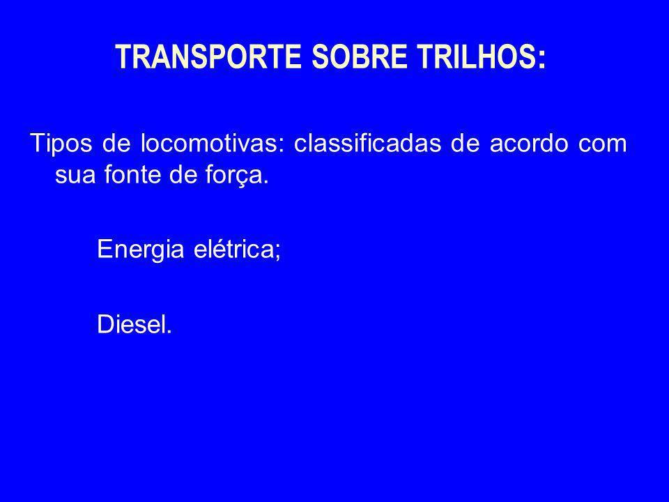 TRANSPORTE SOBRE TRILHOS : Tipos de locomotivas: classificadas de acordo com sua fonte de força. Energia elétrica; Diesel.