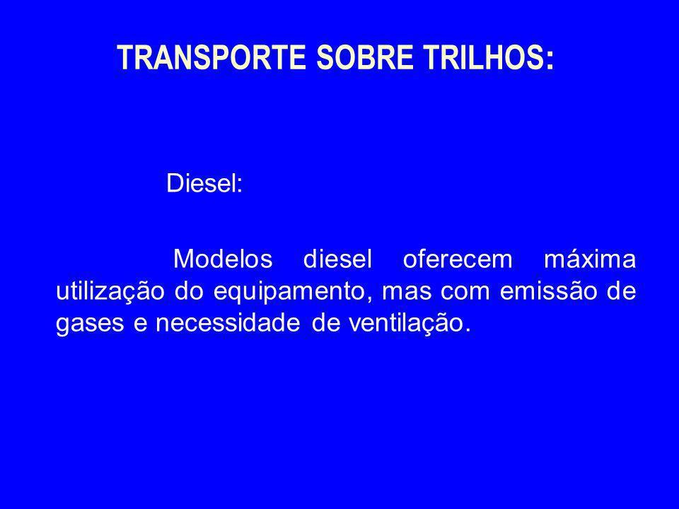 TRANSPORTE SOBRE TRILHOS : Diesel: Modelos diesel oferecem máxima utilização do equipamento, mas com emissão de gases e necessidade de ventilação.