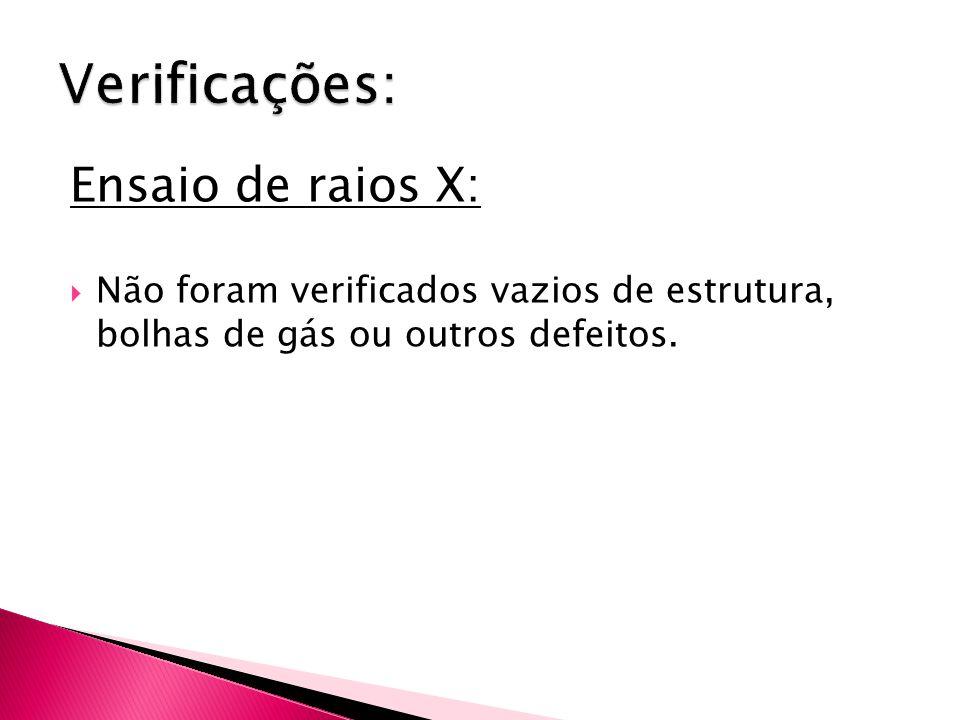 Ensaio de raios X:  Não foram verificados vazios de estrutura, bolhas de gás ou outros defeitos.