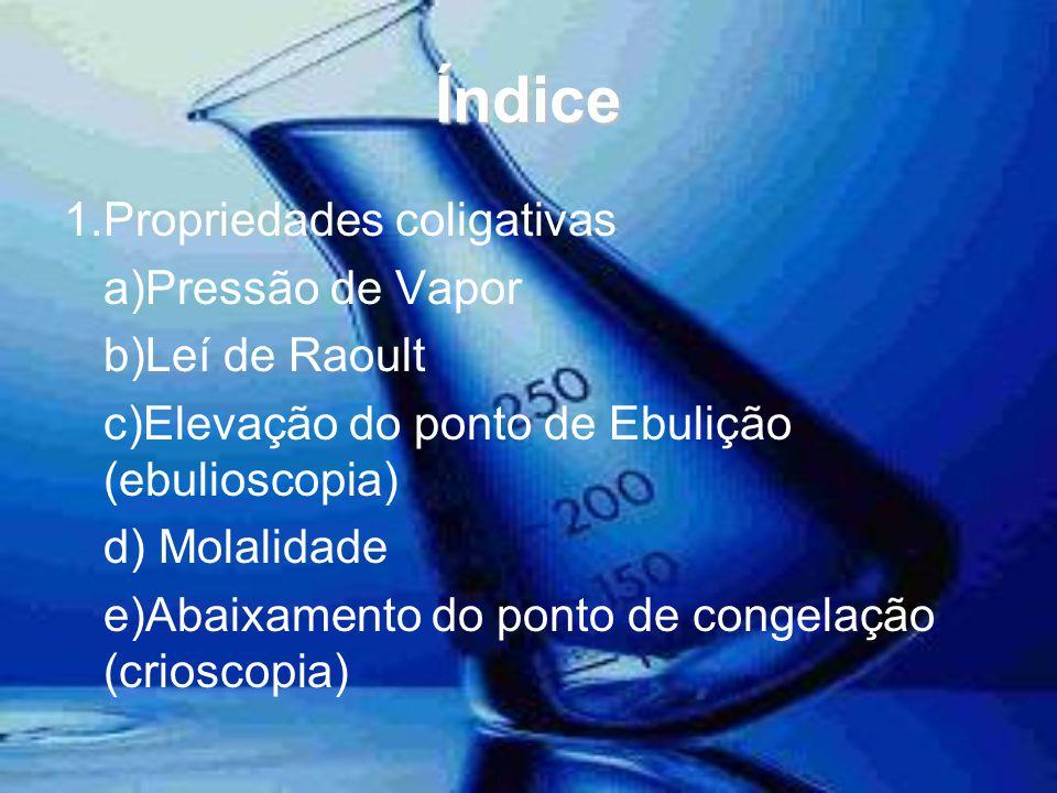 Índice 1.Propriedades coligativas a)Pressão de Vapor b)Leí de Raoult c)Elevação do ponto de Ebulição (ebulioscopia) d) Molalidade e)Abaixamento do pon