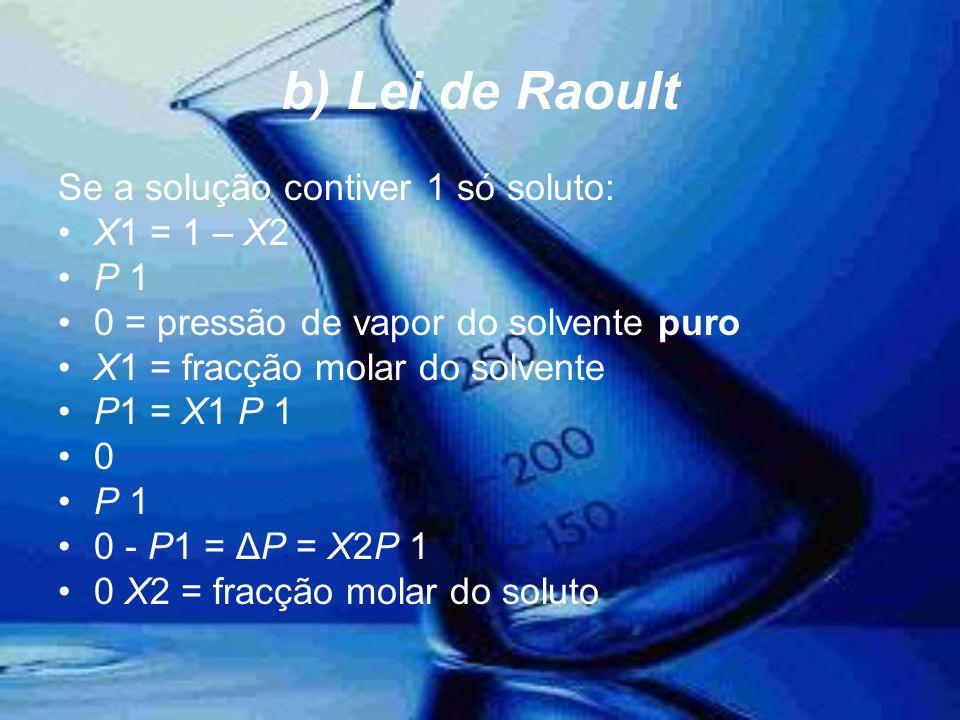 b) Lei de Raoult Se a solução contiver 1 só soluto: •X1 = 1 – X2 •P 1 •0 = pressão de vapor do solvente puro •X1 = fracção molar do solvente •P1 = X1