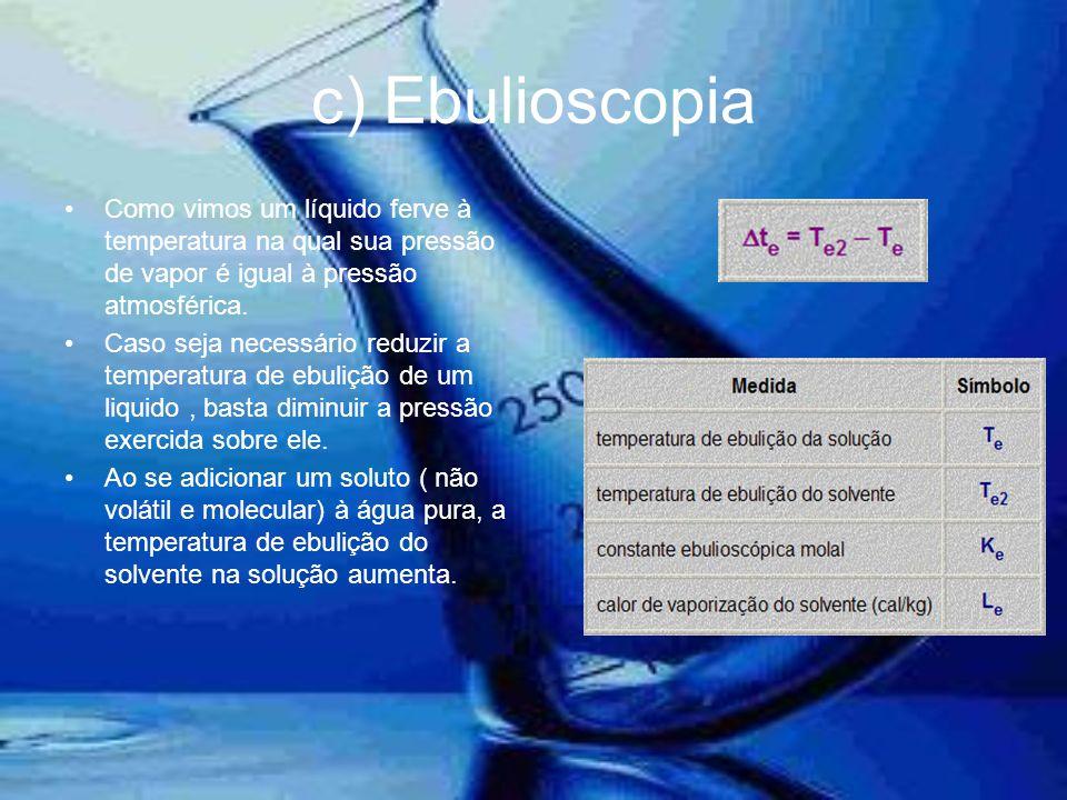c) Ebulioscopia •Como vimos um líquido ferve à temperatura na qual sua pressão de vapor é igual à pressão atmosférica. •Caso seja necessário reduzir a