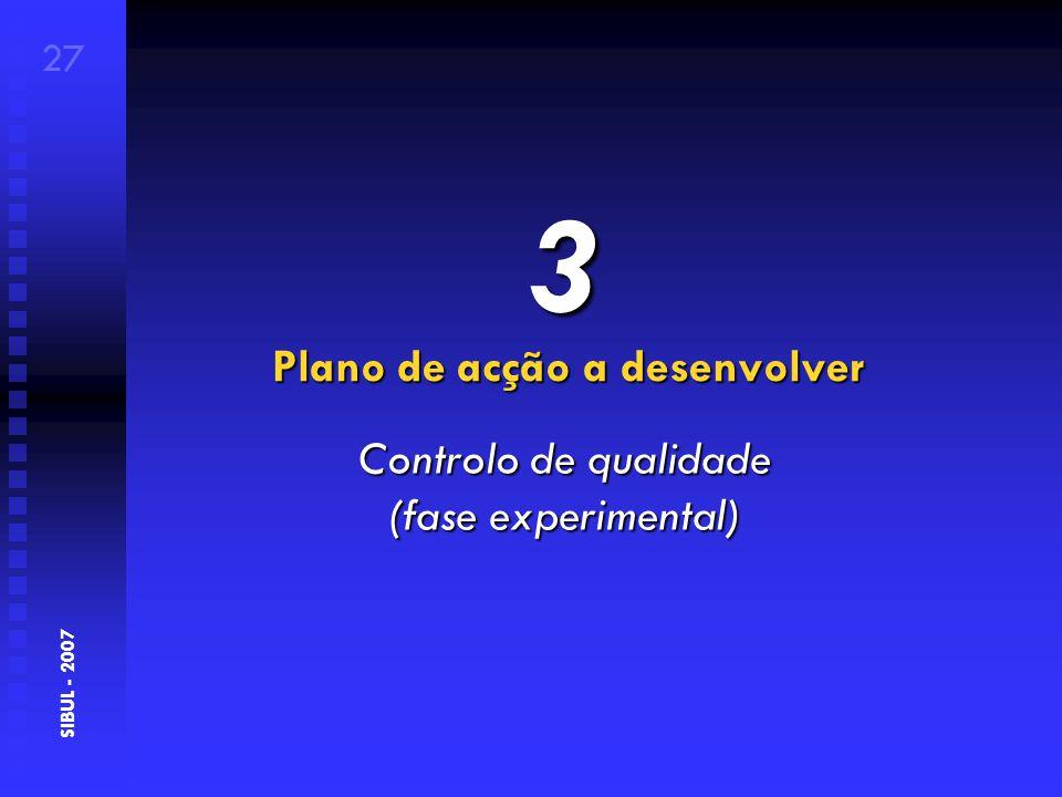 Plano de acção a desenvolver 27 SIBUL - 2007 3 Controlo de qualidade (fase experimental)