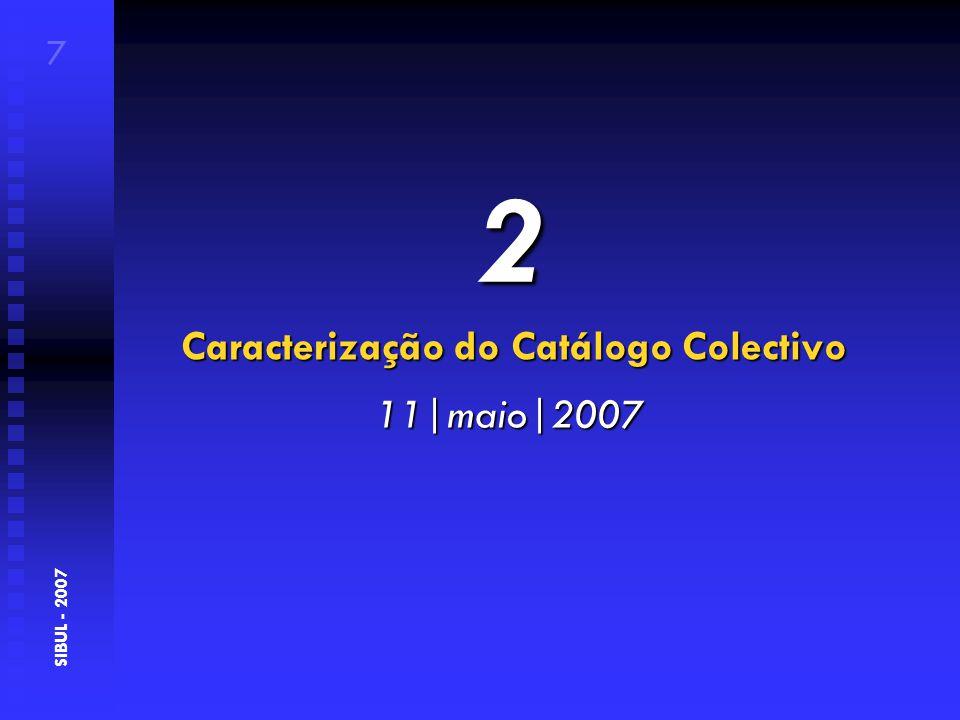 Caracterização do Catálogo Colectivo 7 SIBUL - 2007 11|maio|2007 2