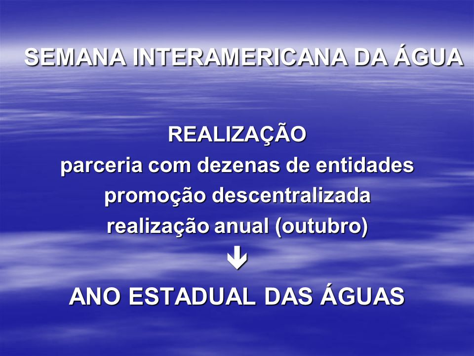 REALIZAÇÃO parceria com dezenas de entidades promoção descentralizada realização anual (outubro)  ANO ESTADUAL DAS ÁGUAS SEMANA INTERAMERICANA DA ÁGU
