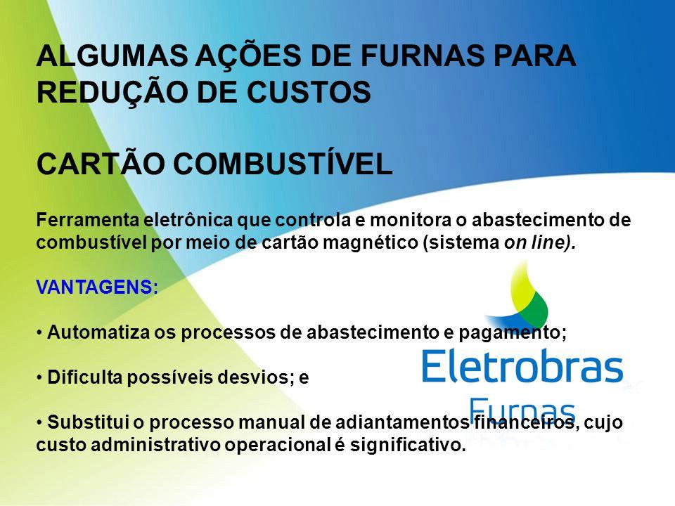 ALGUMAS AÇÕES DE FURNAS PARA REDUÇÃO DE CUSTOS CARTÃO COMBUSTÍVEL Ferramenta eletrônica que controla e monitora o abastecimento de combustível por meio de cartão magnético (sistema on line).