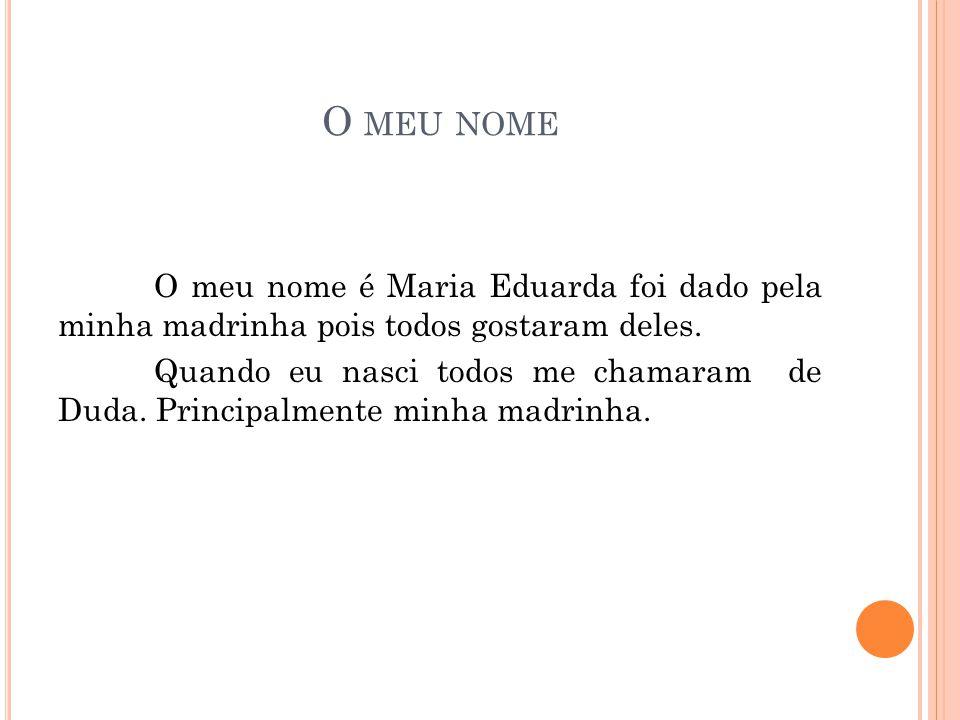 O MEU NOME O meu nome é Maria Eduarda foi dado pela minha madrinha pois todos gostaram deles. Quando eu nasci todos me chamaram de Duda. Principalment