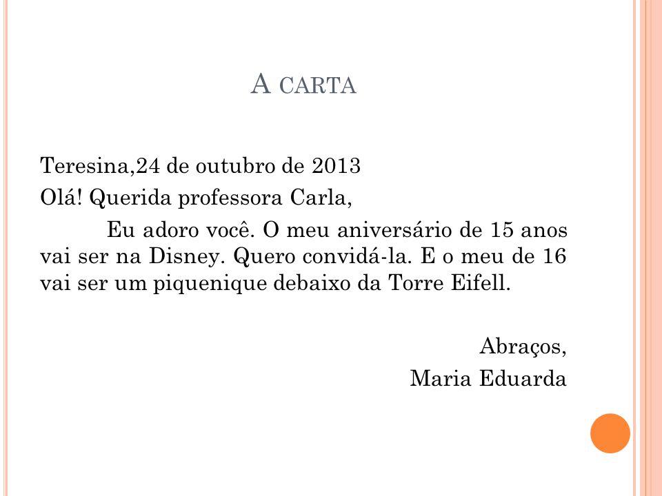 A CARTA Teresina,24 de outubro de 2013 Olá! Querida professora Carla, Eu adoro você. O meu aniversário de 15 anos vai ser na Disney. Quero convidá-la.