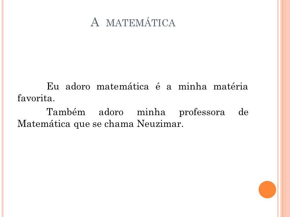 A MATEMÁTICA Eu adoro matemática é a minha matéria favorita. Também adoro minha professora de Matemática que se chama Neuzimar.
