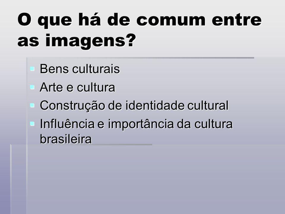 O que há de comum entre as imagens?  Bens culturais  Arte e cultura  Construção de identidade cultural  Influência e importância da cultura brasil