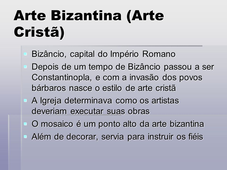 Arte Bizantina (Arte Cristã)  Bizâncio, capital do Império Romano  Depois de um tempo de Bizâncio passou a ser Constantinopla, e com a invasão dos p